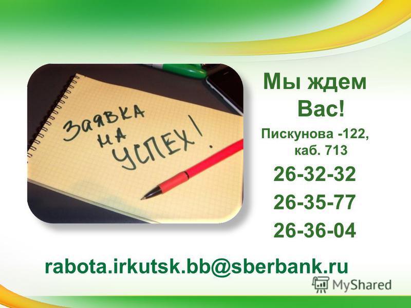 Мы ждем Вас! Пискунова -122, каб. 713 26-32-32 26-35-77 26-36-04 rabota.irkutsk.bb@sberbank.ru