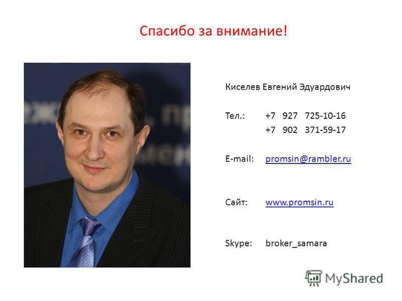 Спасибо за внимание! Киселев Евгений Эдуардович Тел.: +7 927 725-10-16 +7 902 371-59-17 E-mail: promsin@rambler.rupromsin@rambler.ru Сайт: www.promsin.ruwww.promsin.ru Skype: broker_samara