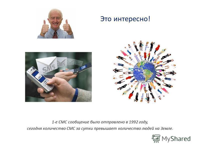 Это интересно! 1-е СМС сообщение было отправлено в 1992 году, сегодня количество СМС за сутки превышает количество людей на Земле.