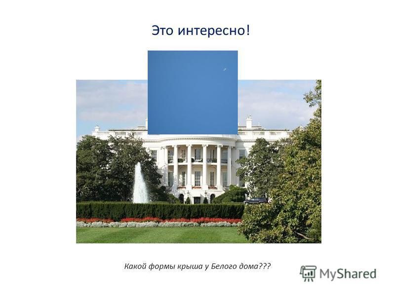 Это интересно! Какой формы крыша у Белого дома???