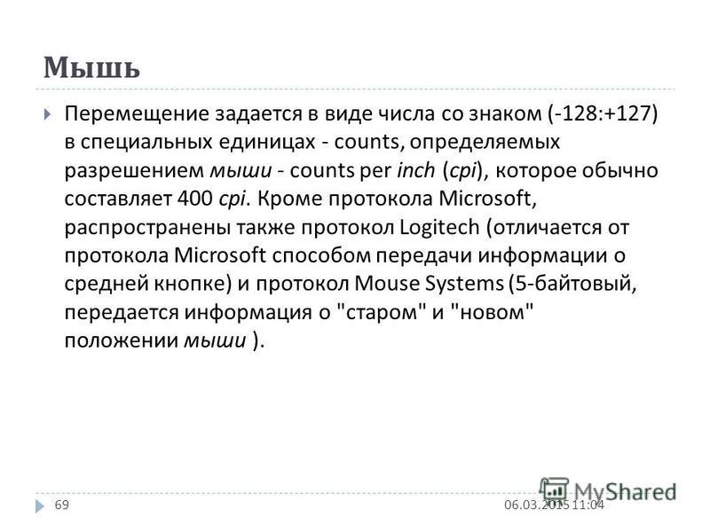 Мышь 06.03.2015 11:0469 Перемещение задается в виде числа со знаком (-128:+127) в специальных единицах - counts, определяемых разрешением мыши - counts per inch (cpi), которое обычно составляет 400 cpi. Кроме протокола Microsoft, распространены также