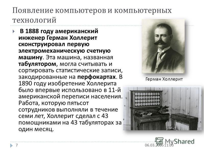Появление компьютеров и компьютерных технологий 06.03.2015 11:047 В 1888 году американский инженер Герман Холлерит сконструировал первую электромеханическую счетную машину. Эта машина, названная табулятором, могла считывать и сортировать статистическ