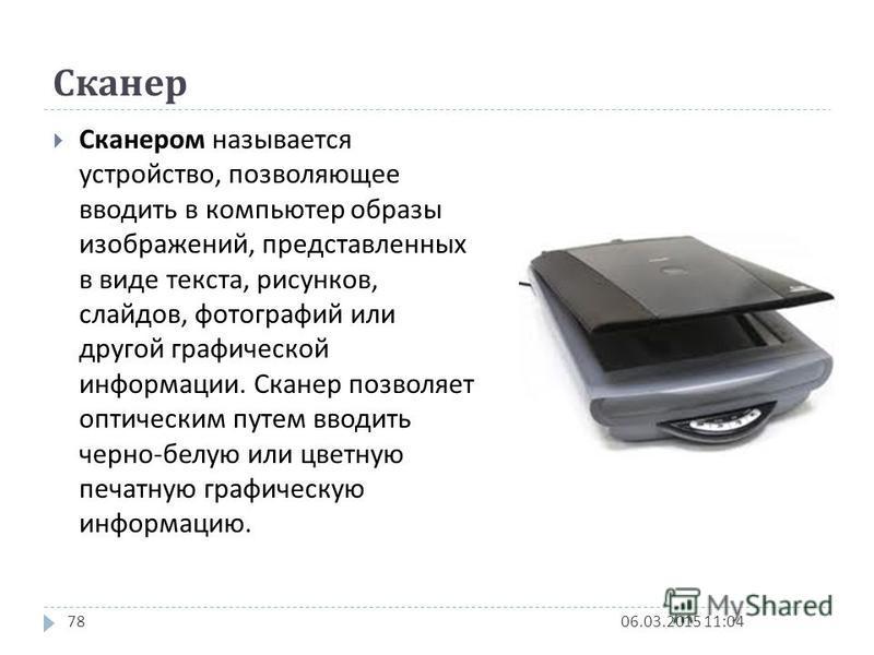 Сканер 06.03.2015 11:0478 Сканером называется устройство, позволяющее вводить в компьютер образы изображений, представленных в виде текста, рисунков, слайдов, фотографий или другой графической информации. Сканер позволяет оптическим путем вводить чер
