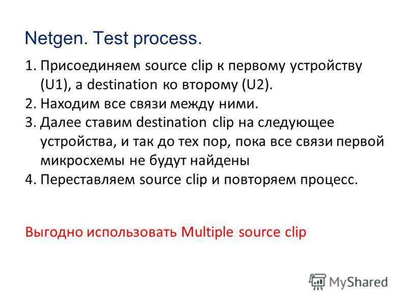 Netgen. Test process. 1. Присоединяем source clip к первому устройству (U1), а destination ко второму (U2). 2. Находим все связи между ними. 3. Далее ставим destination clip на следующее устройства, и так до тех пор, пока все связи первой микросхемы