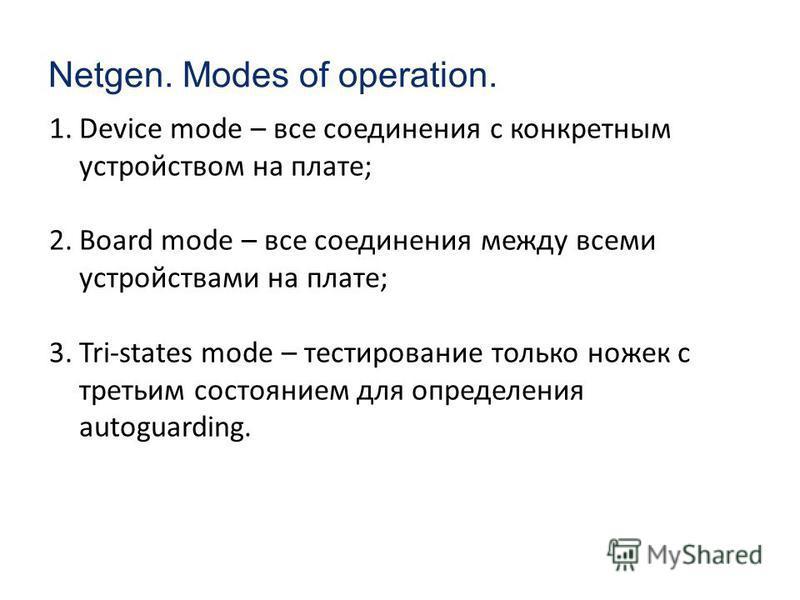 Netgen. Modes of operation. 1. Device mode – все соединения с конкретным устройством на плате; 2. Board mode – все соединения между всеми устройствами на плате; 3.Tri-states mode – тестирование только ножек с третьим состоянием для определения autogu