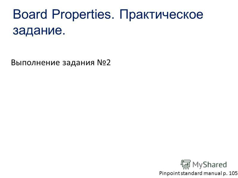 Board Properties. Практическое задание. Выполнение задания 2 Pinpoint standard manual p. 105