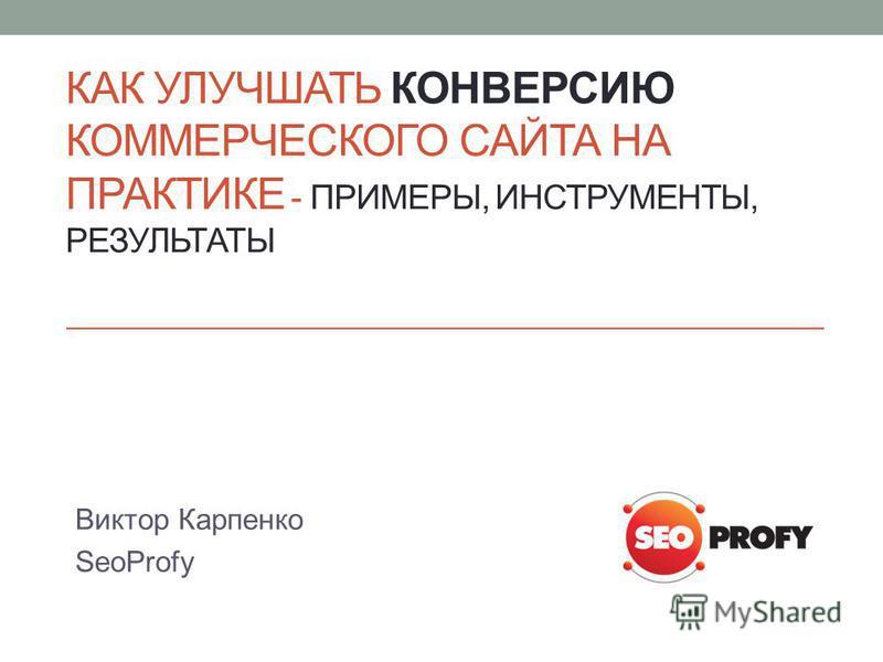 КАК УЛУЧШАТЬ КОНВЕРСИЮ КОММЕРЧЕСКОГО САЙТА НА ПРАКТИКЕ - ПРИМЕРЫ, ИНСТРУМЕНТЫ, РЕЗУЛЬТАТЫ Виктор Карпенко SeoProfy