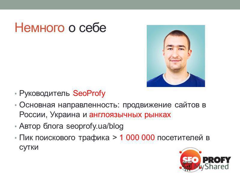 Немного о себе Руководитель SeoProfy Основная направленность: продвижение сайтов в России, Украина и англоязычных рынках Автор блога seoprofy.ua/blog Пик поискового трафика > 1 000 000 посетителей в сутки