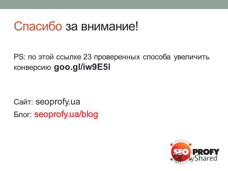 Спасибо за внимание! PS: по этой ссылке 23 проверенных способа увеличить конверсию goo.gl/iw9E5l Сайт: seoprofy.ua Блог: seoprofy.ua/blog