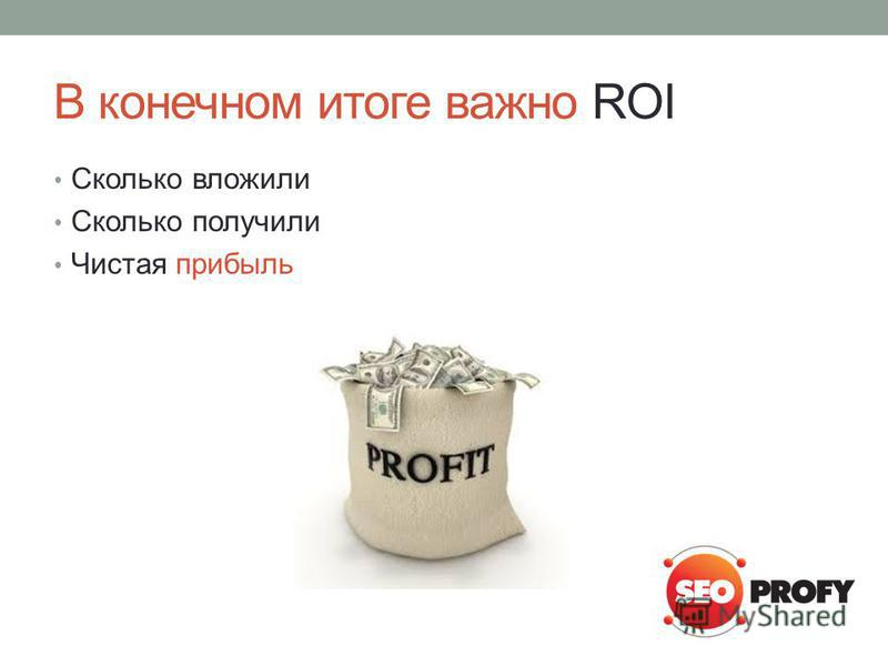 В конечном итоге важно ROI Сколько вложили Сколько получили Чистая прибыль