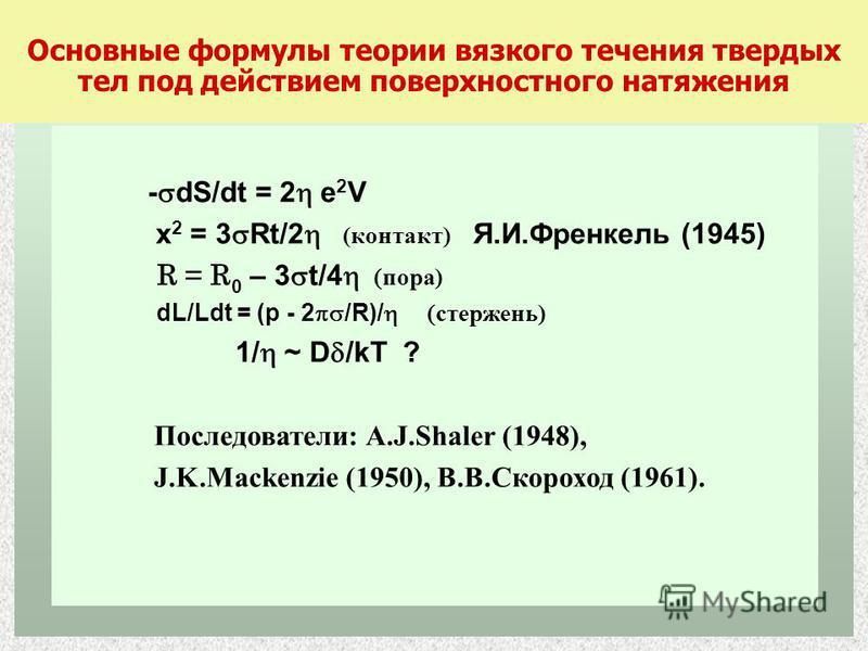 Основные формулы теории вязкого течения твердых тел под действием поверхностного натяжения - dS/dt = 2 e 2 V x 2 = 3 Rt/2 (контакт) Я.И.Френкель (1945) R = R 0 – 3 t/4 пора) dL/Ldt = (p - 2 /R)/ стержень) 1/ ~ D /kT ? Последователи: A.J.Shaler (1948)
