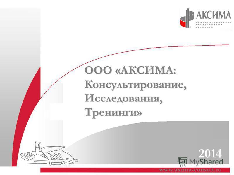 www.axima-consult.ru 2014 ООО «АКСИМА: Консультирование, Исследования,Тренинги»
