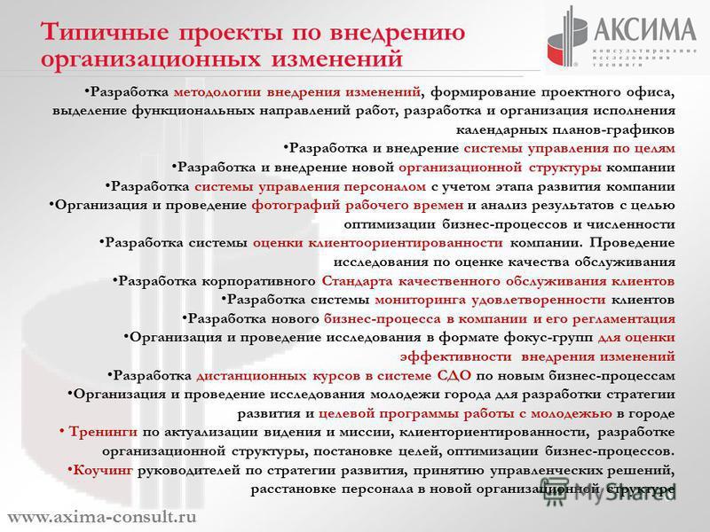 6 www.axima-consult.ru Типичные проекты по внедрению организационных изменений Разработка методологии внедрения изменений, формирование проектного офиса, выделение функциональных направлений работ, разработка и организация исполнения календарных план