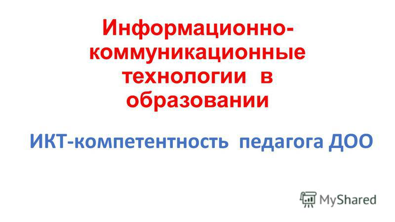 Информационно- коммуникационные технологии в образовании ИКТ-компетентность педагога ДОО
