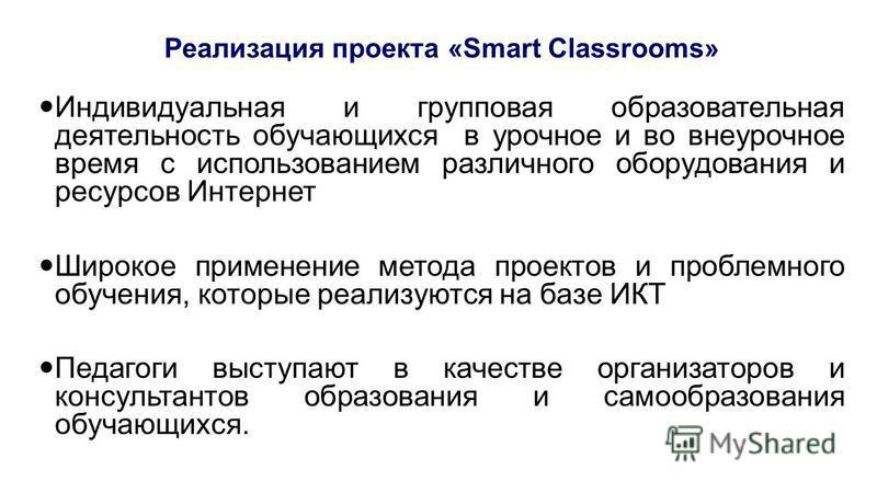 Реализация проекта «Smart Classrooms» Индивидуальная и групповая образовательная деятельность обучающихся в урочное и во внеурочное время с использованием различного оборудования и ресурсов Интернет Широкое применение метода проектов и проблемного об