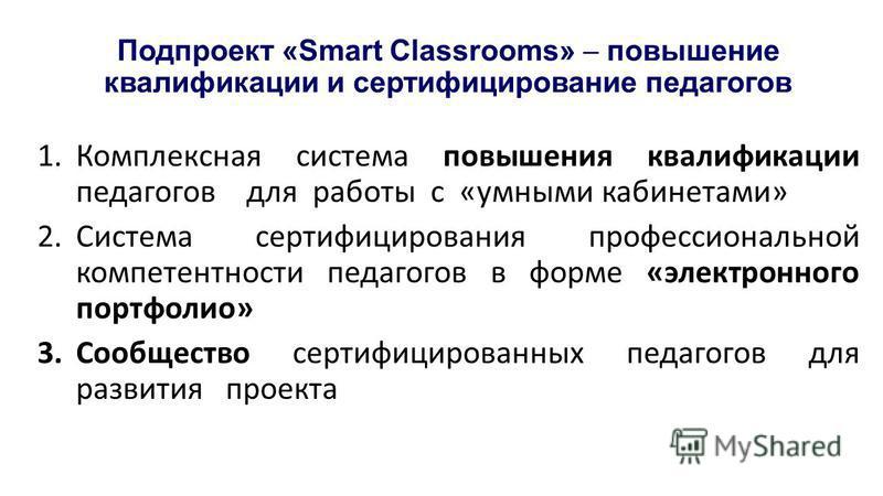 Подпроект «Smart Classrooms» повышение квалификации и сертифицированные педагогов 1. Комплексная система повышения квалификации педагогов для работы с «умными кабинетами» 2. Система сертифицирования профессиональной компетентности педагогов в форме «