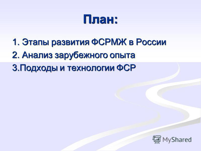 План: 1. Этапы развития ФСРМЖ в России 2. Анализ зарубежного опыта 3. Подходы и технологии ФСР