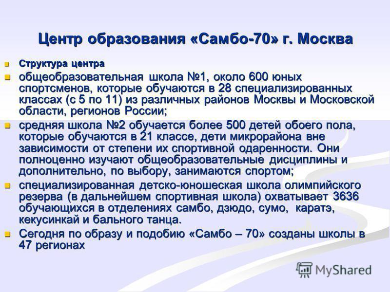 Центр образования «Самбо-70» г. Москва Структура центра Структура центра общеобразовательная школа 1, около 600 юных спортсменов, которые обучаются в 28 специализированных классах (с 5 по 11) из различных районов Москвы и Московской области, регионов