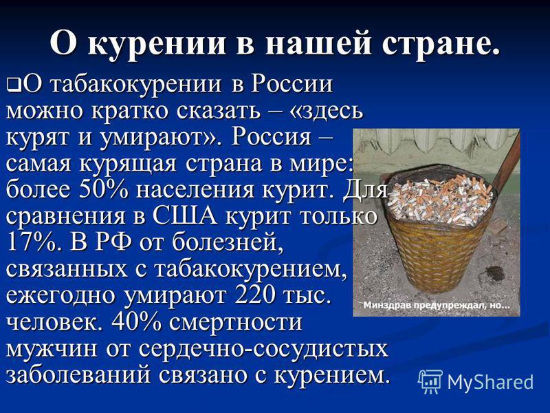 О курении в нашей стране. О табакокурении в России можно кратко сказать – «здесь курят и умирают». Россия – самая курящая страна в мире: более 50% населения курит. Для сравнения в США курит только 17%. В РФ от болезней, связанных с табакокурением, еж