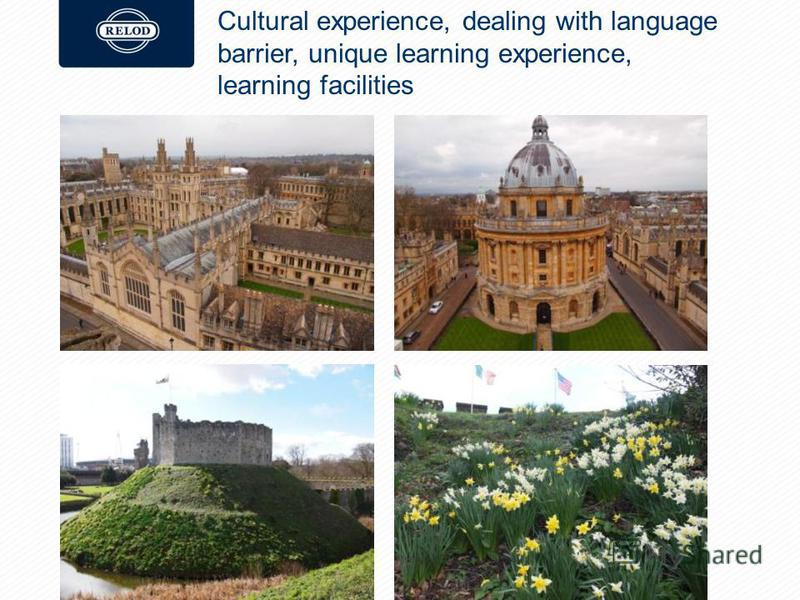 Cultural experience, dealing with language barrier, unique learning experience, learning facilities