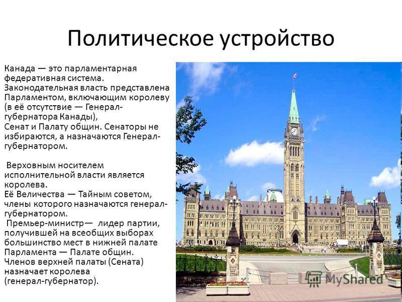 Политическое устройство Канада это парламентарная федеративная система. Законодательная власть представлена Парламентом, включающим королеву (в её отсутствие Генерал- губернатора Канады), Сенат и Палату общин. Сенаторы не избираются, а назначаются Ге