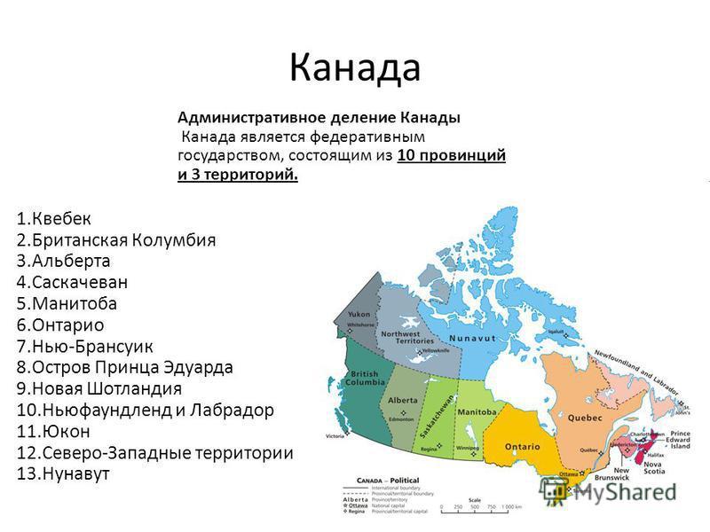 Канада 1. Квебек 2. Британская Колумбия 3. Альберта 4. Саскачеван 5. Манитоба 6. Онтарио 7.Нью-Брансуик 8. Остров Принца Эдуарда 9. Новая Шотландия 10. Ньюфаундленд и Лабрадор 11. Юкон 12.Северо-Западные территории 13. Нунавут Административное делени