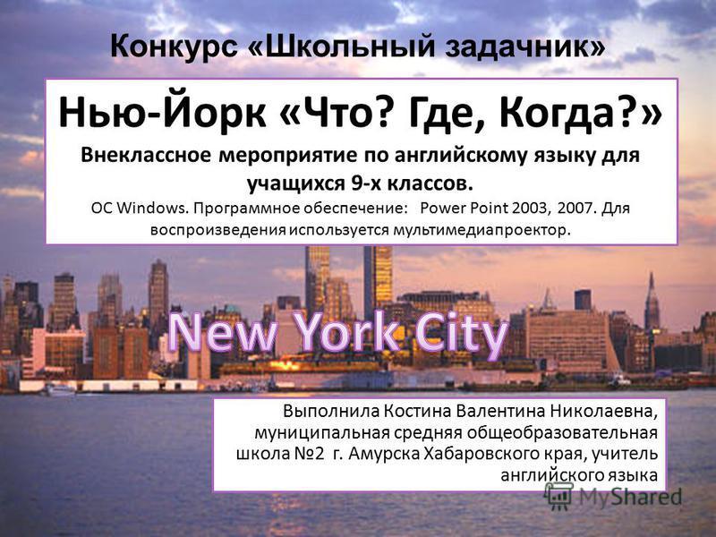 Конкурс «Школьный задачник» Нью-Йорк «Что? Где, Когда?» Внеклассное мероприятие по английскому языку для учащихся 9-х классов. ОС Windows. Программное обеспечение: Power Point 2003, 2007. Для воспроизведения используется мультимедиапроектор. Выполнил