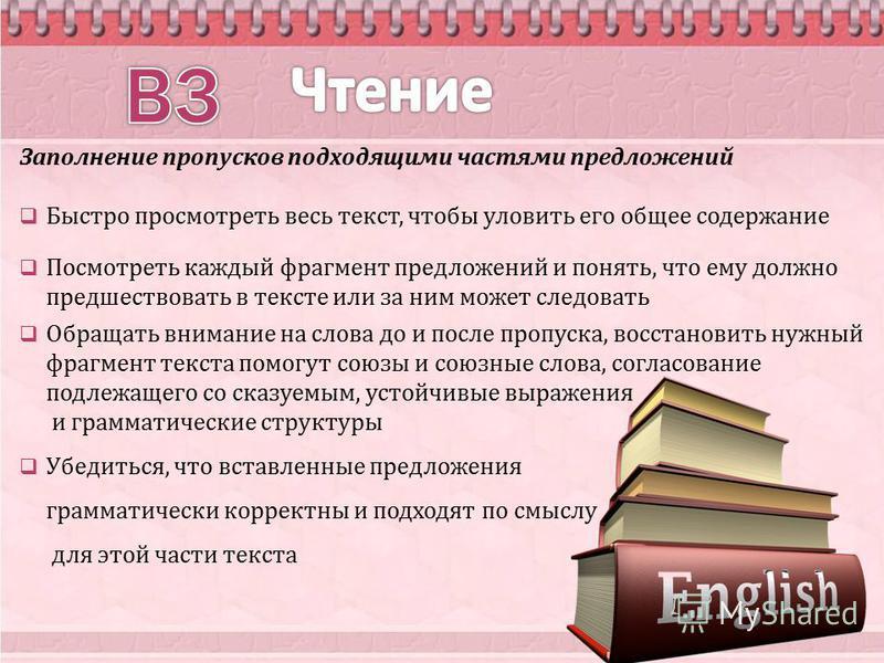 Заполнение пропусков подходящими частями предложений Быстро просмотреть весь текст, чтобы уловить его общее содержание Посмотреть каждый фрагмент предложений и понять, что ему должно предшествовать в тексте или за ним может следовать Обращать внимани
