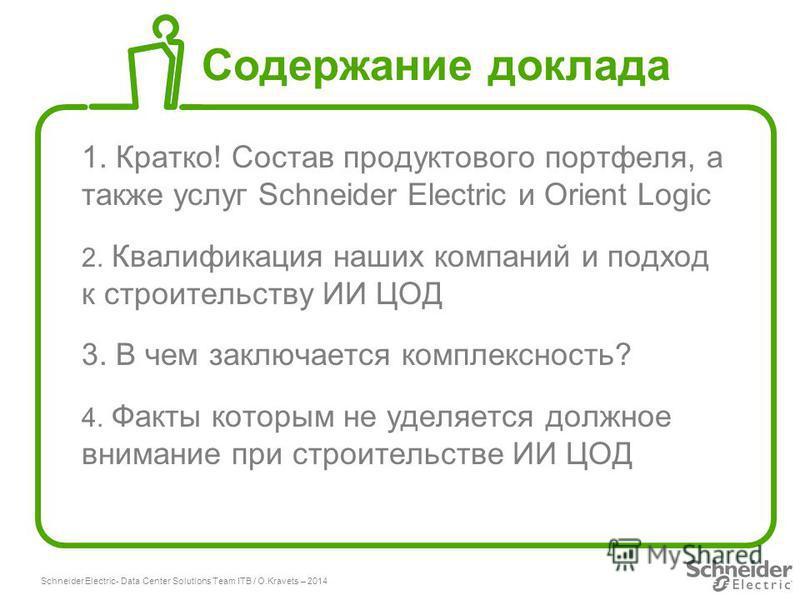 Schneider Electric 2 - Data Center Solutions Team ITB / O.Kravets – 2014 Содержание доклада 1. Кратко! Состав продуктового портфеля, а также услуг Schneider Electric и Orient Logic 2. Квалификация наших компаний и подход к строительству ИИ ЦОД 3. В ч
