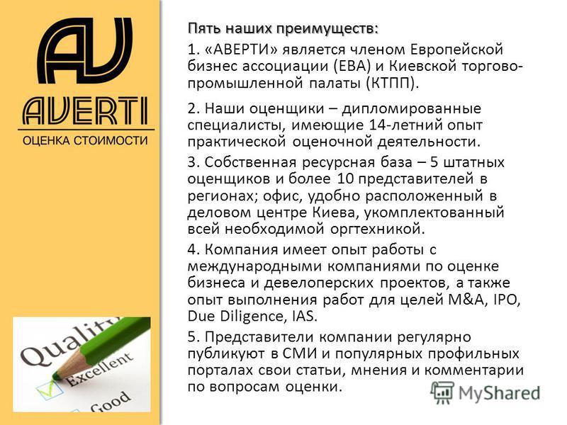Пять наших преимуществ: 1. «АВЕРТИ» является членом Европейской бизнес ассоциации (ЕВА) и Киевской торгово- промышленной палаты (КТПП). 2. Наши оценщики – дипломированные специалисты, имеющие 14-летний опыт практической оценочной деятельности. 3. Соб