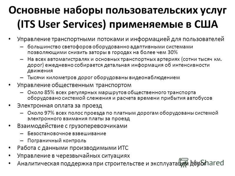 Основные наборы пользовательских услуг (ITS User Services) применяемые в США Управление транспортными потоками и информацией для пользователей – большинство светофоров оборудовано адаптивными системами позволяющими снизить заторы в городах на более ч