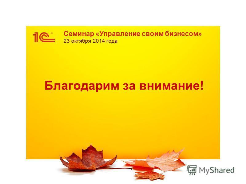 Семинар «Управление своим бизнесом» 23 октября 2014 года Благодарим за внимание!