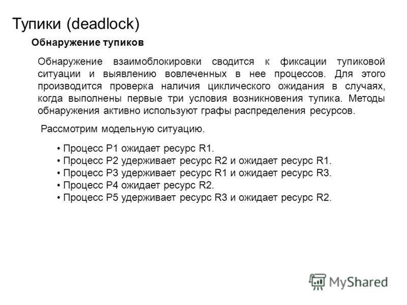 Тупики (deadlock) Обнаружение тупиков Обнаружение взаимоблокировки сводится к фиксации тупиковой ситуации и выявлению вовлеченных в нее процессов. Для этого производится проверка наличия циклического ожидания в случаях, когда выполнены первые три усл