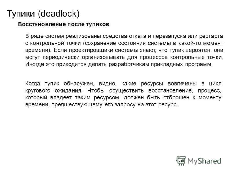 Тупики (deadlock) Восстановление после тупиков В ряде систем реализованы средства отката и перезапуска или рестарта с контрольной точки (сохранение состояния системы в какой-то момент времени). Если проектировщики системы знают, что тупик вероятен, о