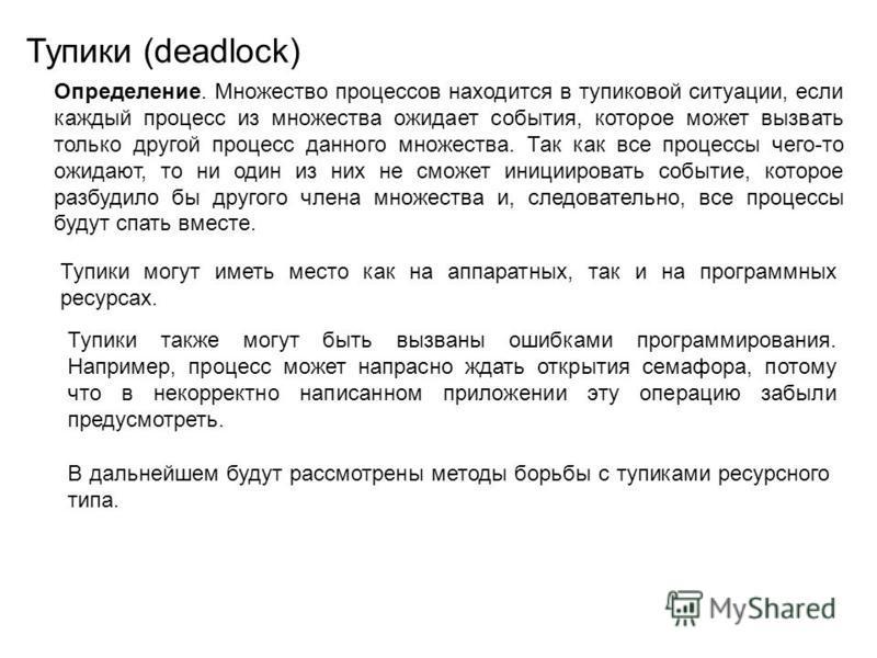 Тупики (deadlock) Определение. Множество процессов находится в тупиковой ситуации, если каждый процесс из множества ожидает события, которое может вызвать только другой процесс данного множества. Так как все процессы чего-то ожидают, то ни один из ни