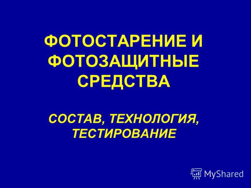 ФОТОСТАРЕНИЕ И ФОТОЗАЩИТНЫЕ СРЕДСТВА СОСТАВ, ТЕХНОЛОГИЯ, ТЕСТИРОВАНИЕ
