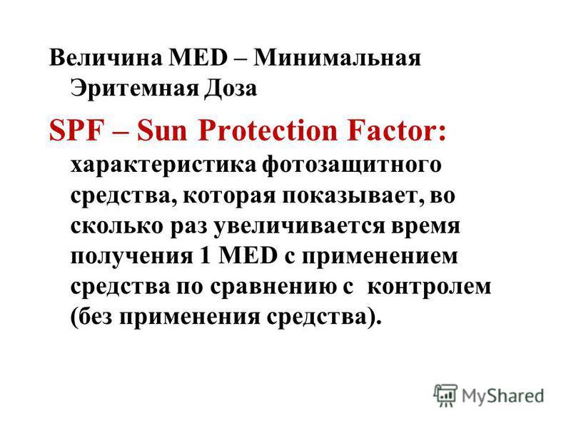 Величина МЕD – Минимальная Эритемная Доза SPF – Sun Protection Factor: характеристика фотозащитного средства, которая показывает, во сколько раз увеличивается время получения 1 MED с применением средства по сравнению с контролем (без применения средс