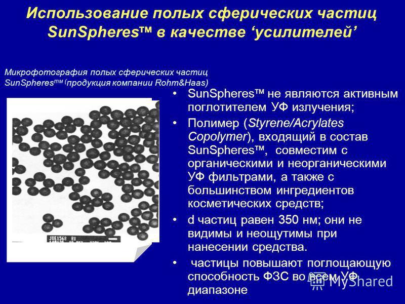 Использование полых сферических частиц SunSpheres тм в качестве усилителей SunSpheres тм не являются активным поглотителем УФ излучения; Полимер (Styrene/Acrylates Copolymer), входящий в состав SunSpheres тм, совместим с органическими и георганически