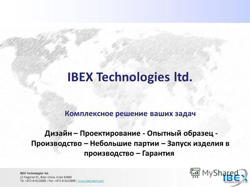 IBEX Technologies ltd. Комплексное решение ваших задач Дизайн – Проектирование - Опытный образец - Производство – Небольшие партии – Запуск изделия в производство – Гарантия IBEX Technologies ltd. 12 Haganan St., Beer-sheva. Israel 84889 Tel. +972-8-