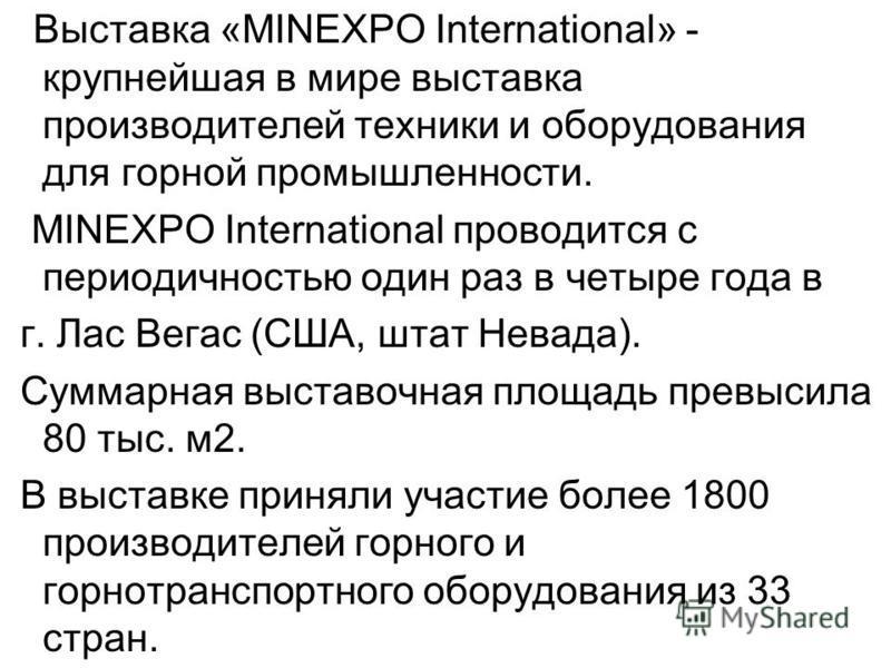 Выставка «MINEXPO International» - крупнейшая в мире выставка производителей техники и оборудования для горной промышленности. MINEXPO International проводится с периодичностью один раз в четыре года в г. Лас Вегас (США, штат Невада). Суммарная выста