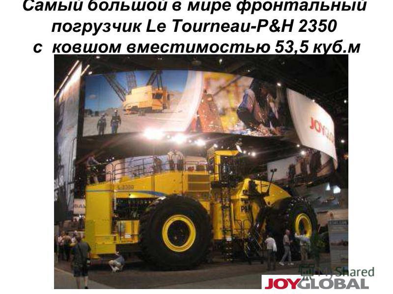 Самый большой в мире фронтальный погрузчик Le Tourneau-P&H 2350 c ковшом вместимостью 53,5 куб.м
