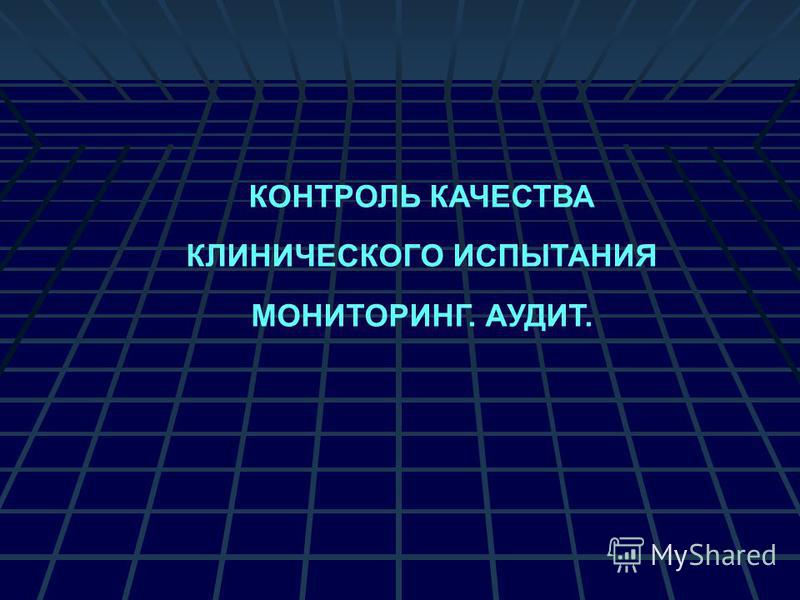 КОНТРОЛЬ КАЧЕСТВА КЛИНИЧЕСКОГО ИСПЫТАНИЯ МОНИТОРИНГ. АУДИТ.