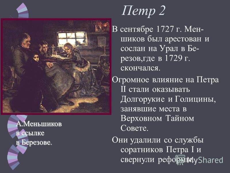 Петр 2 Новым императором стал внук Петра I Петр Алексеевич.Меншиков рассчитывал сохранить свое могущество выдав за Петра II свою дочь Марию. Он контролировал каждый шаг императора, но летом 1727 г. заболел и император по-пал под влияние И. Долгоруков
