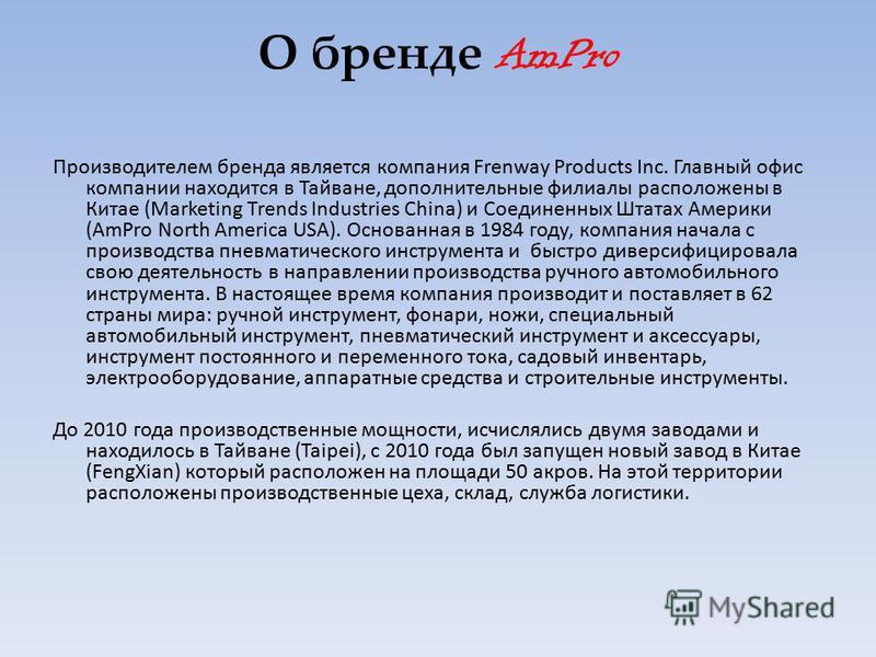 О бренде AmPro Производителем бренда является компания Frenway Products Inc. Главный офис компании находится в Тайване, дополнительные филиалы расположены в Китае (Marketing Trends Industries China) и Соединенных Штатах Америки (AmPro North America U