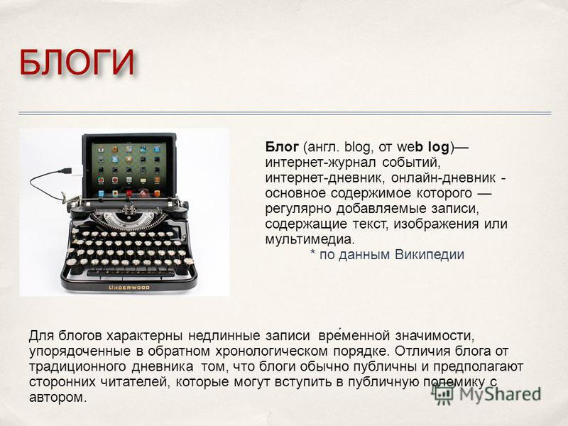 БЛОГИ Блог (англ. blog, от web log) интернет-журнал событий, интернет-дневник, онлайн-дневник - основное содержимое которого регулярно добавляемые записи, содержащие текст, изображения или мультимедиа. * по данным Википедии Для блогов характерны недл