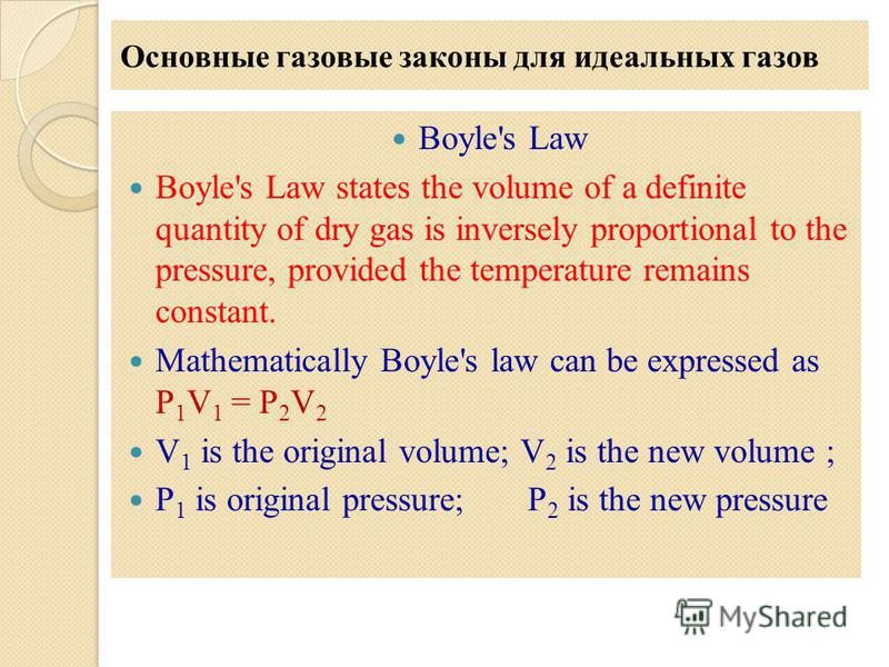 Основные газовые законы для идеальных газов Boyle's Law Boyle's Law states the volume of a definite quantity of dry gas is inversely proportional to the pressure, provided the temperature remains constant. Mathematically Boyle's law can be expressed