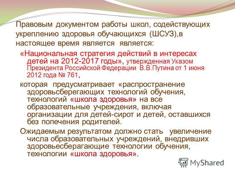 Правовым документом работы школ, содействующих укреплению здоровья обучающихся (ШСУЗ),в настоящее время является является: «Национальная стратегия действий в интересах детей на 2012-2017 годы», утвержденная Указом Президента Российской Федерации В.В.