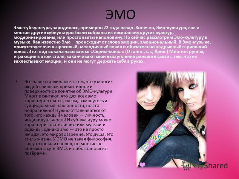ЭМО Эмо-субкультура, зародилась, примерно 22 года назад. Конечно, Эмо-культура, как и многие другие субкультуры были собраны из нескольких других культур, модернизированы, или просто взяты наполовину. Но сейчас рассмотрим Эмо-культуру в музыке. Как и