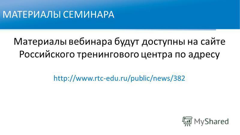 МАТЕРИАЛЫ СЕМИНАРА Материалы вебинара будут доступны на сайте Российского тренингового центра по адресу http://www.rtc-edu.ru/public/news/382
