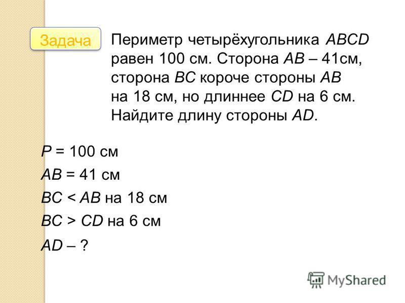 Задача Периметр четырёхугольника АВСD равен 100 см. Сторона АВ – 41 см, сторона ВС короче стороны АВ на 18 см, но длиннее СD на 6 см. Найдите длину стороны АD. Р = 100 см АВ = 41 см ВС < AB на 18 см ВС > CD на 6 см AD – ?